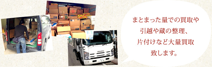 まとまった量での買取や引越や蔵の整理、片付けなど大量買取致します。